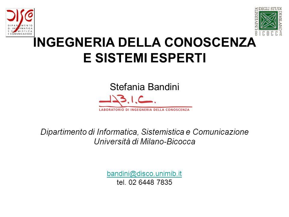 INGEGNERIA DELLA CONOSCENZA E SISTEMI ESPERTI Stefania Bandini Dipartimento di Informatica, Sistemistica e Comunicazione Università di Milano-Bicocca