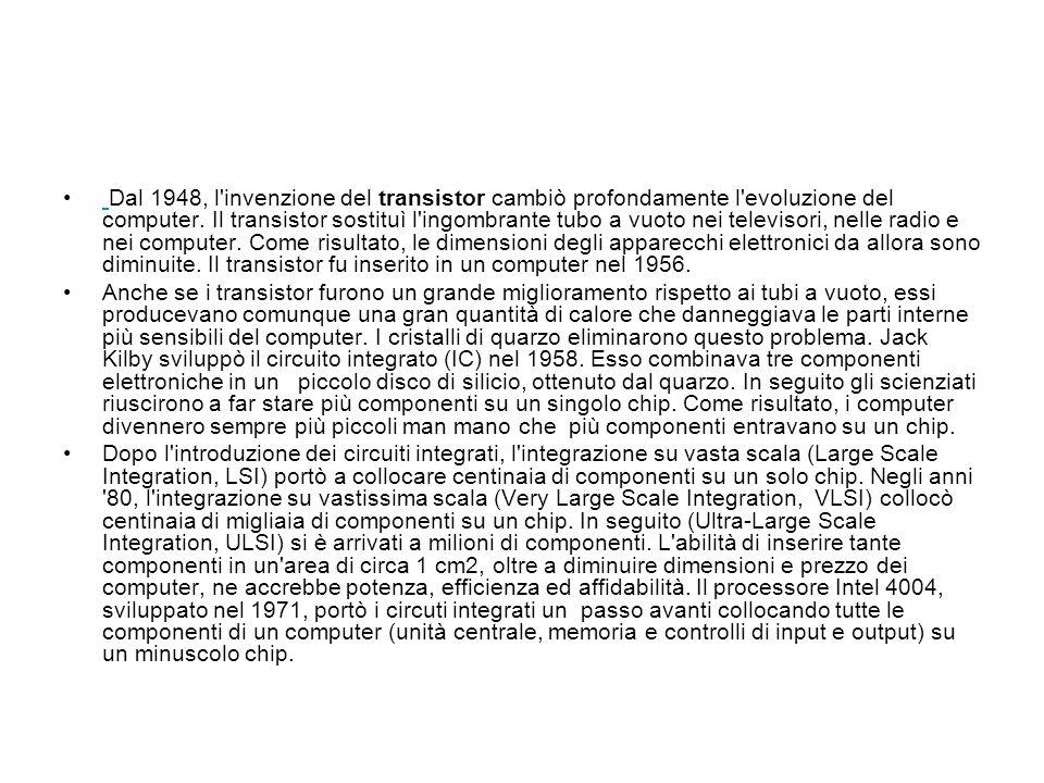 Dal 1948, l'invenzione del transistor cambiò profondamente l'evoluzione del computer. Il transistor sostituì l'ingombrante tubo a vuoto nei televisori