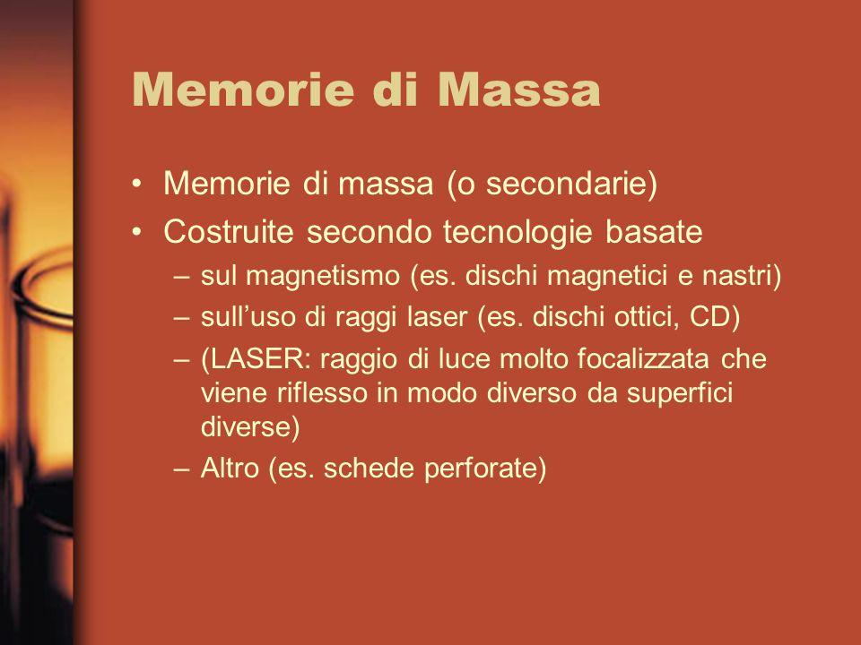 Memorie di Massa Memorie di massa (o secondarie) Costruite secondo tecnologie basate –sul magnetismo (es. dischi magnetici e nastri) –sulluso di raggi