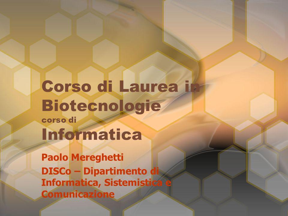 Corso di Laurea in Biotecnologie corso di Informatica Paolo Mereghetti DISCo – Dipartimento di Informatica, Sistemistica e Comunicazione