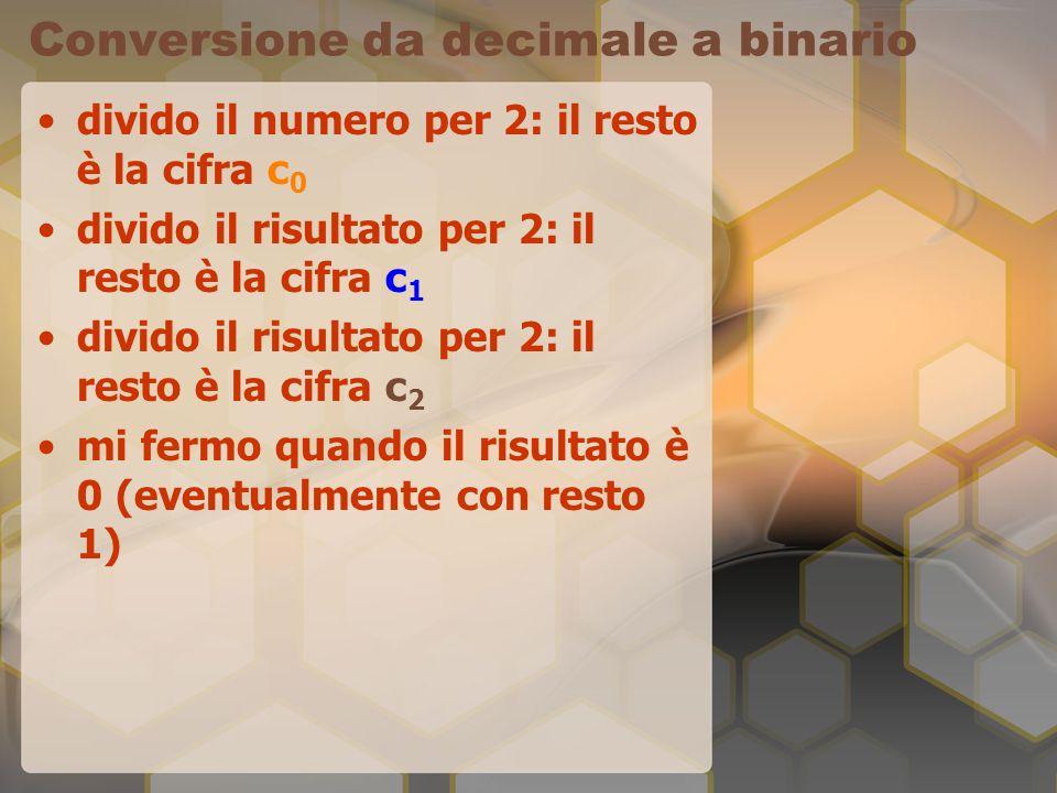 Conversione da decimale a binario divido il numero per 2: il resto è la cifra c 0 divido il risultato per 2: il resto è la cifra c 1 divido il risulta