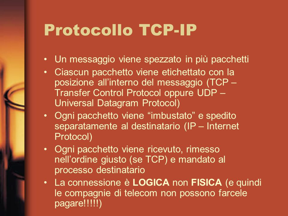 Protocollo TCP-IP Un messaggio viene spezzato in più pacchetti Ciascun pacchetto viene etichettato con la posizione allinterno del messaggio (TCP – Transfer Control Protocol oppure UDP – Universal Datagram Protocol) Ogni pacchetto viene imbustato e spedito separatamente al destinatario (IP – Internet Protocol) Ogni pacchetto viene ricevuto, rimesso nellordine giusto (se TCP) e mandato al processo destinatario La connessione è LOGICA non FISICA (e quindi le compagnie di telecom non possono farcele pagare!!!!!)