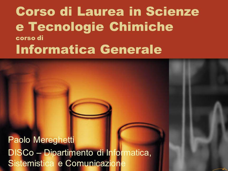 Corso di Laurea in Scienze e Tecnologie Chimiche corso di Informatica Generale Paolo Mereghetti DISCo – Dipartimento di Informatica, Sistemistica e Comunicazione
