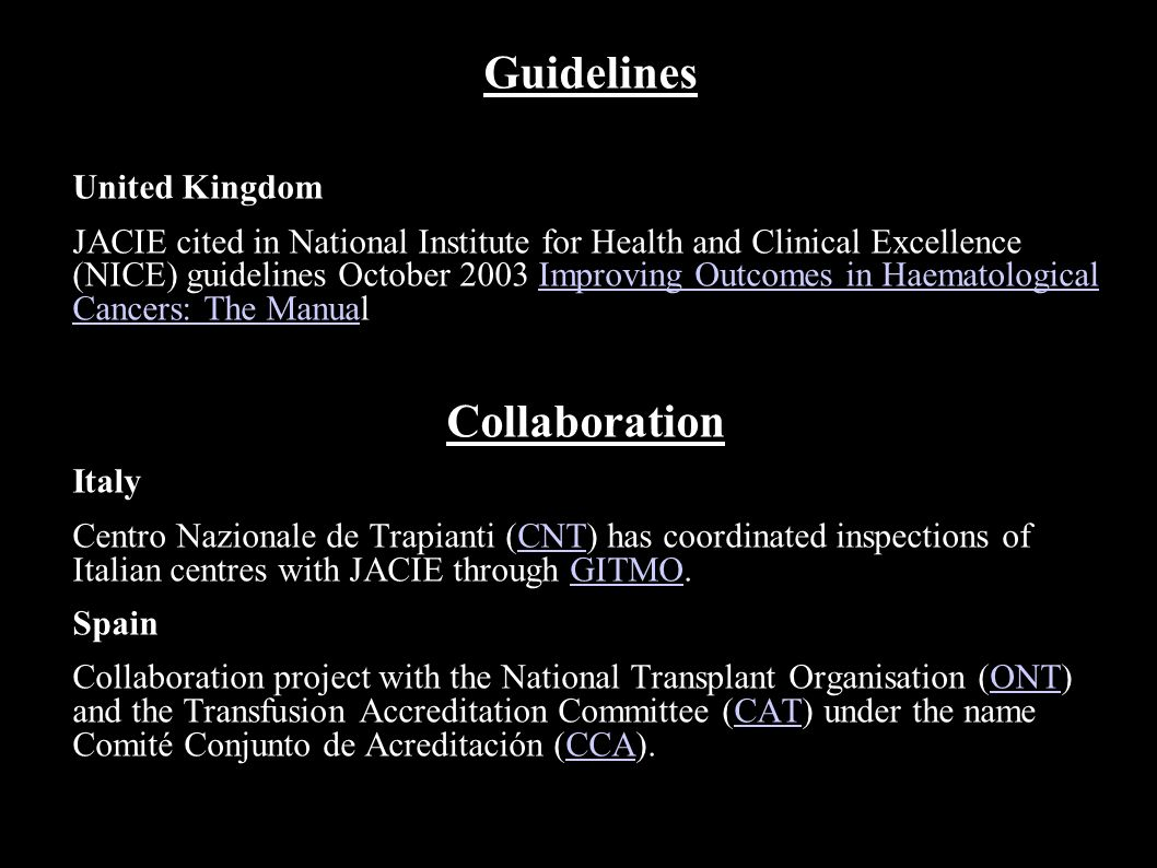Guidelines United Kingdom JACIE cited in National Institute for Health and Clinical Excellence (NICE) guidelines October 2003 Improving Outcomes in Haematological Cancers: The ManualImproving Outcomes in Haematological Cancers: The Manua Collaboration Italy Centro Nazionale de Trapianti (CNT) has coordinated inspections of Italian centres with JACIE through GITMO.