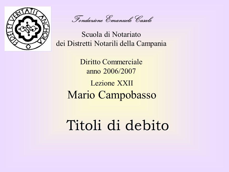 Fondazione Emanuele Casale Scuola di Notariato dei Distretti Notarili della Campania Diritto Commerciale anno 2006/2007 Titoli di debito Lezione XXII