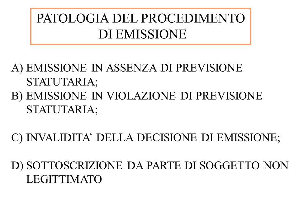 PATOLOGIA DEL PROCEDIMENTO DI EMISSIONE A)EMISSIONE IN ASSENZA DI PREVISIONE STATUTARIA; B)EMISSIONE IN VIOLAZIONE DI PREVISIONE STATUTARIA; C)INVALID