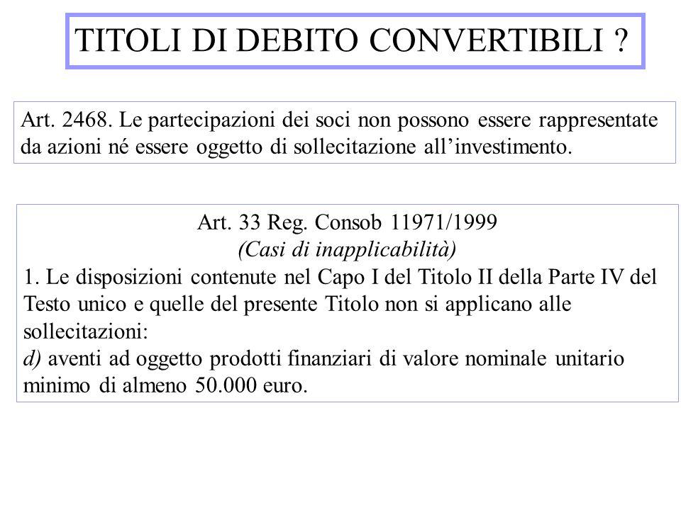 TITOLI DI DEBITO CONVERTIBILI ? Art. 2468. Le partecipazioni dei soci non possono essere rappresentate da azioni né essere oggetto di sollecitazione a
