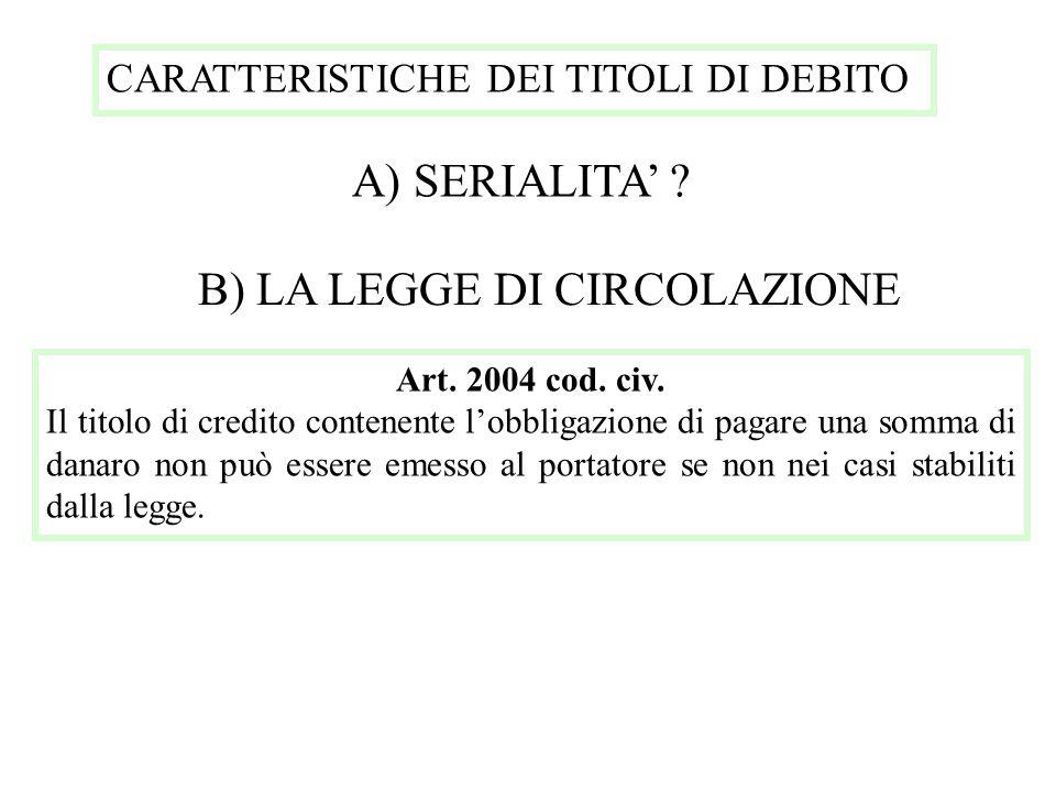 CARATTERISTICHE DEI TITOLI DI DEBITO A) SERIALITA ? B) LA LEGGE DI CIRCOLAZIONE Art. 2004 cod. civ. Il titolo di credito contenente lobbligazione di p