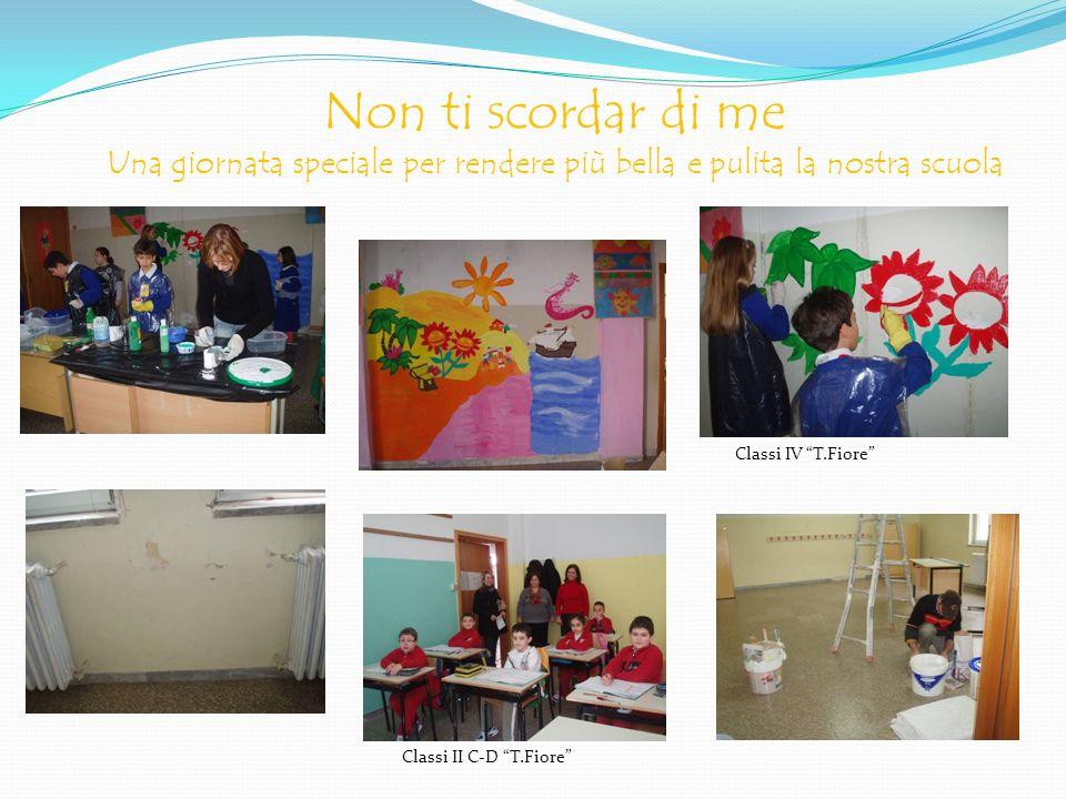 Non ti scordar di me Una giornata speciale per rendere più bella e pulita la nostra scuola Classi IV T.Fiore Classi II C-D T.Fiore