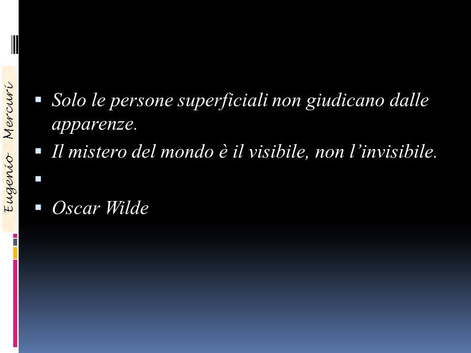 Solo le persone superficiali non giudicano dalle apparenze. Il mistero del mondo è il visibile, non linvisibile. Oscar Wilde Eugenio Mercuri