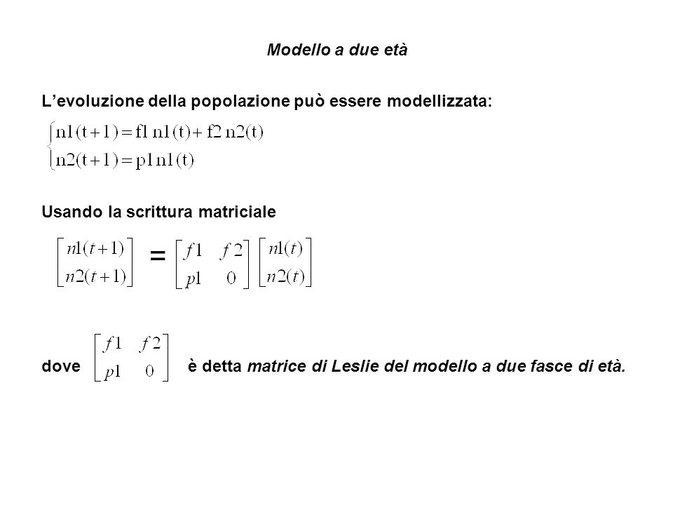 Modello a due età Levoluzione della popolazione può essere modellizzata: Usando la scrittura matriciale = dove è detta matrice di Leslie del modello a due fasce di età.