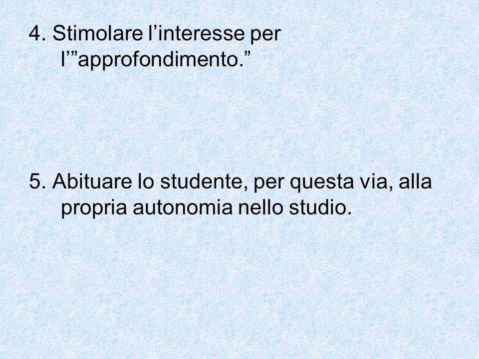 4. Stimolare linteresse per lapprofondimento. 5. Abituare lo studente, per questa via, alla propria autonomia nello studio.