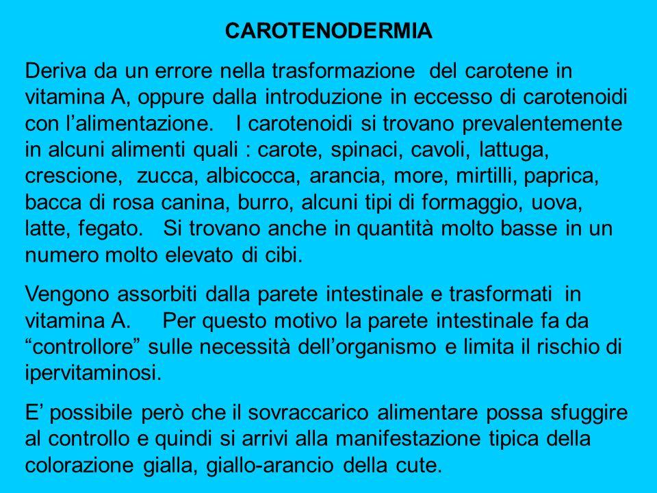 CAROTENODERMIA Deriva da un errore nella trasformazione del carotene in vitamina A, oppure dalla introduzione in eccesso di carotenoidi con lalimentaz