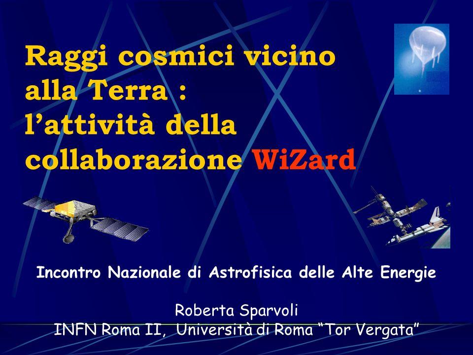 Raggi cosmici vicino alla Terra : lattività della collaborazione WiZard Incontro Nazionale di Astrofisica delle Alte Energie Roberta Sparvoli INFN Roma II, Università di Roma Tor Vergata