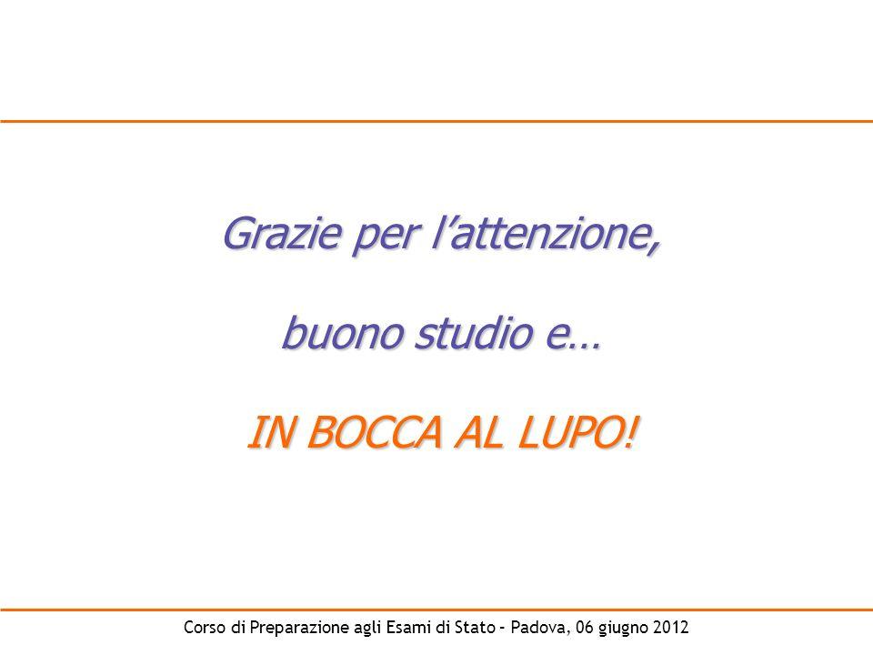 Corso di Preparazione agli Esami di Stato – Padova, 06 giugno 2012 Grazie per lattenzione, buono studio e… IN BOCCA AL LUPO!