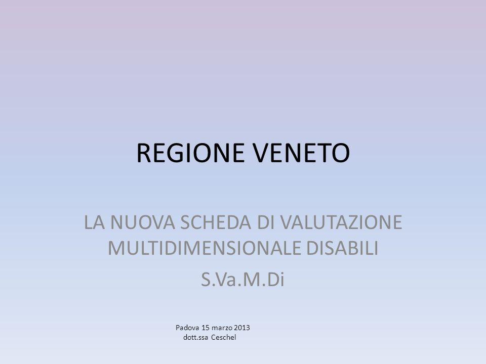 REGIONE VENETO LA NUOVA SCHEDA DI VALUTAZIONE MULTIDIMENSIONALE DISABILI S.Va.M.Di Padova 15 marzo 2013 dott.ssa Ceschel