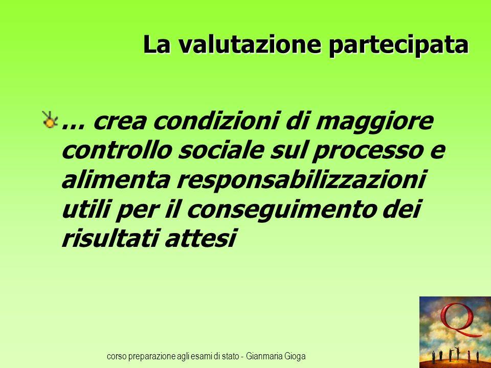 corso preparazione agli esami di stato - Gianmaria Gioga La valutazione partecipata … crea condizioni di maggiore controllo sociale sul processo e ali