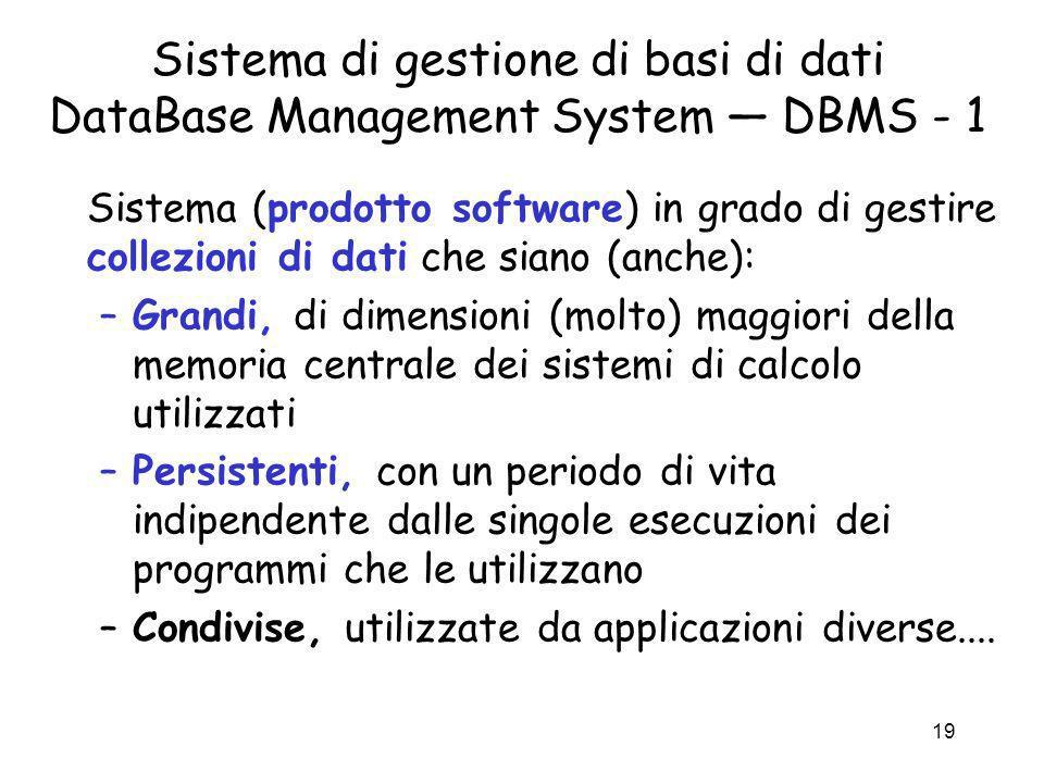 19 Sistema di gestione di basi di dati DataBase Management System DBMS - 1 Sistema (prodotto software) in grado di gestire collezioni di dati che sian