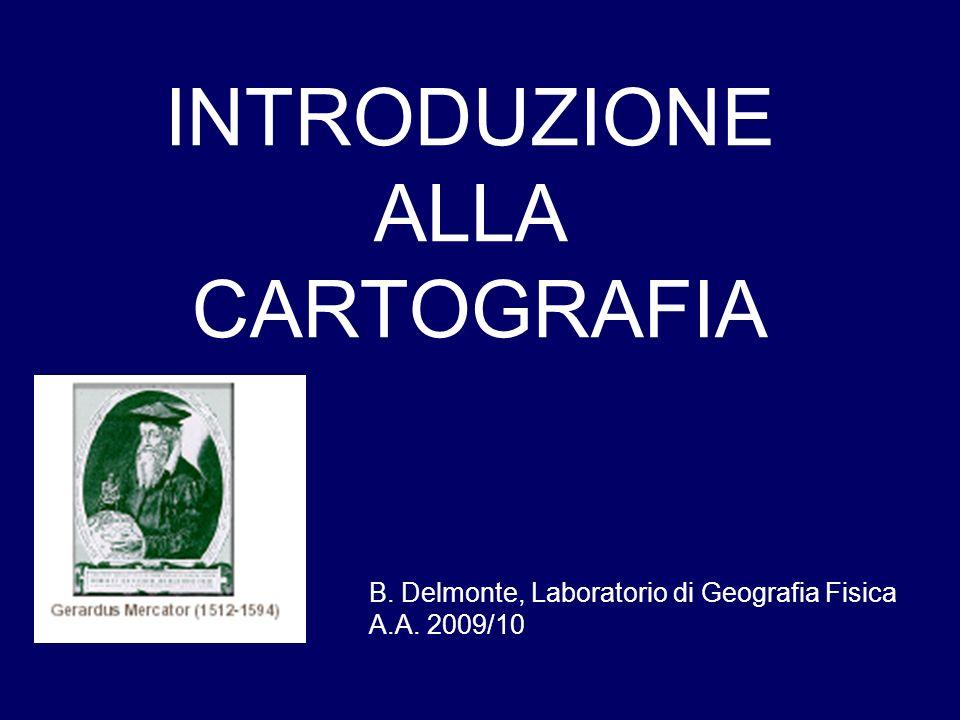 INTRODUZIONE ALLA CARTOGRAFIA B. Delmonte, Laboratorio di Geografia Fisica A.A. 2009/10