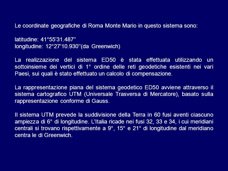 Le coordinate geografiche di Roma Monte Mario in questo sistema sono: latitudine: 41°5531.487 longitudine: 12°2710.930(da Greenwich) La realizzazione