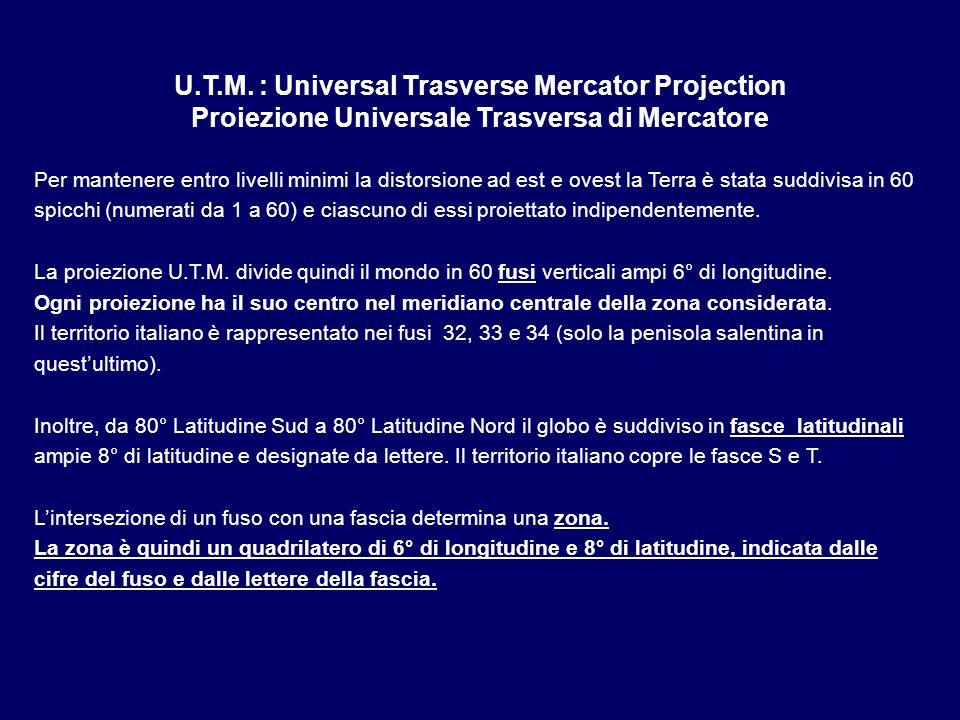 U.T.M. : Universal Trasverse Mercator Projection Proiezione Universale Trasversa di Mercatore Per mantenere entro livelli minimi la distorsione ad est