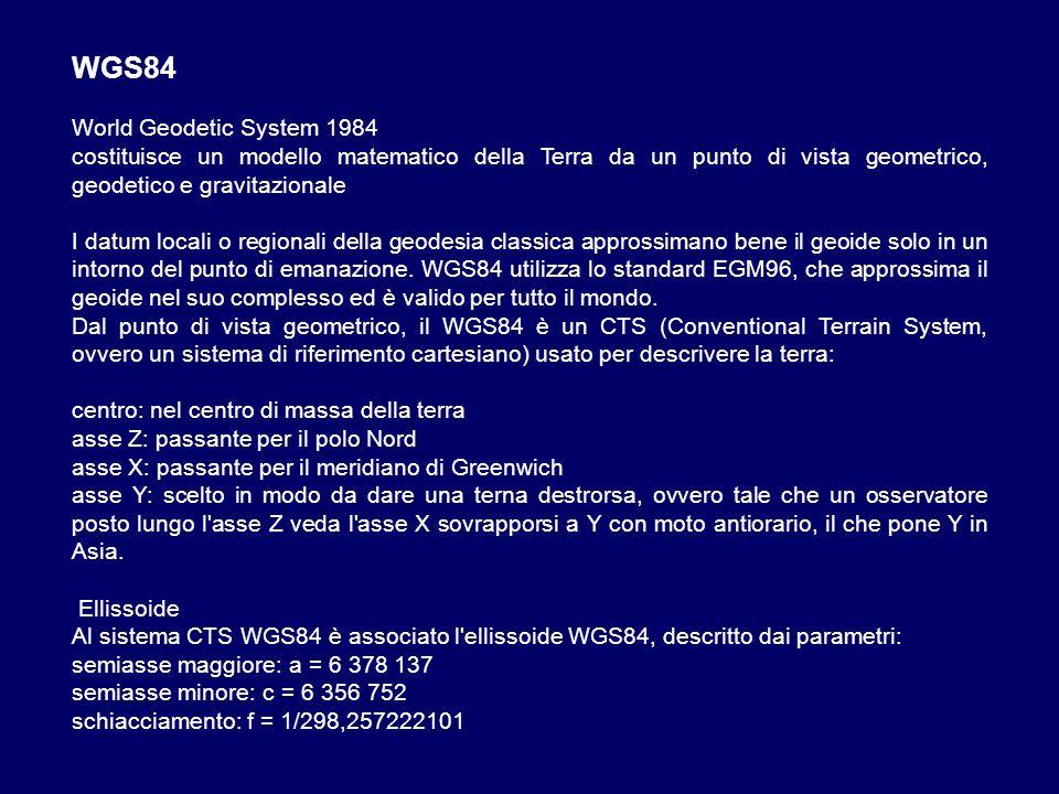 WGS84 World Geodetic System 1984 costituisce un modello matematico della Terra da un punto di vista geometrico, geodetico e gravitazionale I datum loc