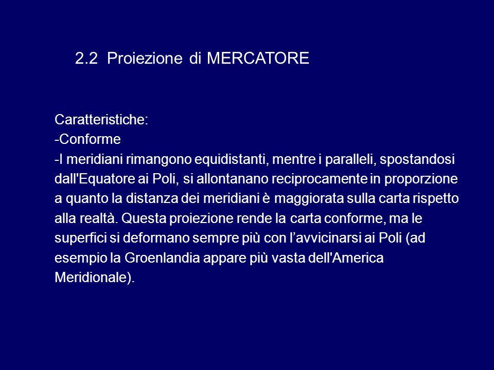 2.2 Proiezione di MERCATORE Caratteristiche: -Conforme -I meridiani rimangono equidistanti, mentre i paralleli, spostandosi dall'Equatore ai Poli, si