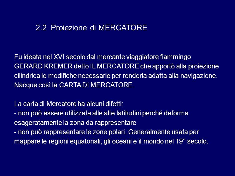 2.2 Proiezione di MERCATORE Fu ideata nel XVI secolo dal mercante viaggiatore fiammingo GERARD KREMER detto IL MERCATORE che apportò alla proiezione c