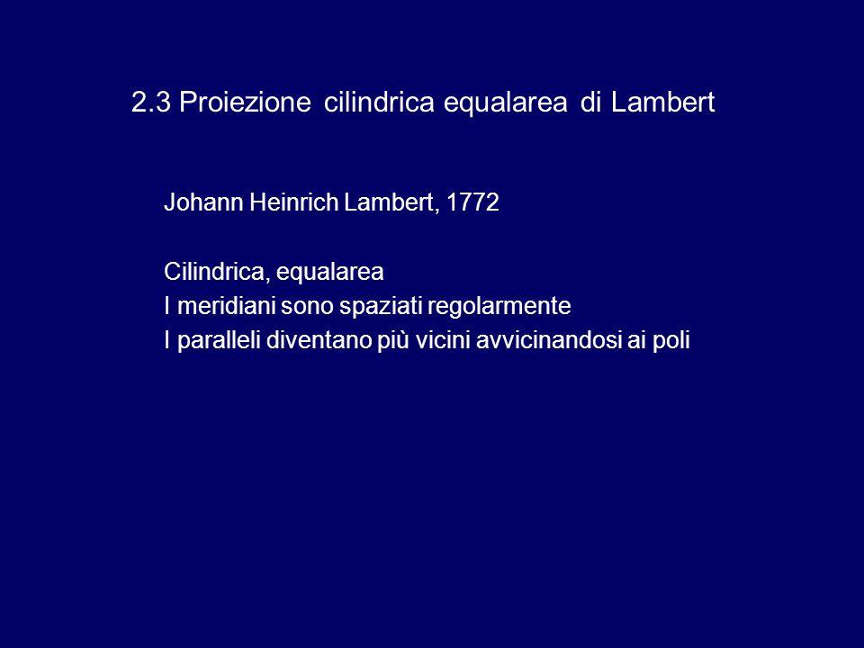 2.3 Proiezione cilindrica equalarea di Lambert Johann Heinrich Lambert, 1772 Cilindrica, equalarea I meridiani sono spaziati regolarmente I paralleli