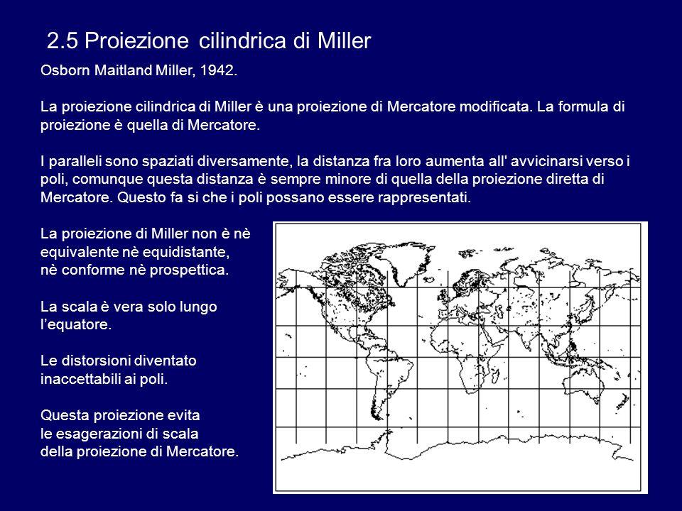 2.5 Proiezione cilindrica di Miller Osborn Maitland Miller, 1942. La proiezione cilindrica di Miller è una proiezione di Mercatore modificata. La form