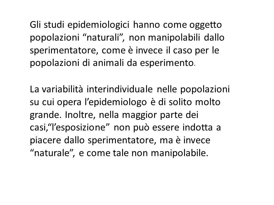 Gli studi epidemiologici hanno come oggetto popolazioni naturali, non manipolabili dallo sperimentatore, come è invece il caso per le popolazioni di a