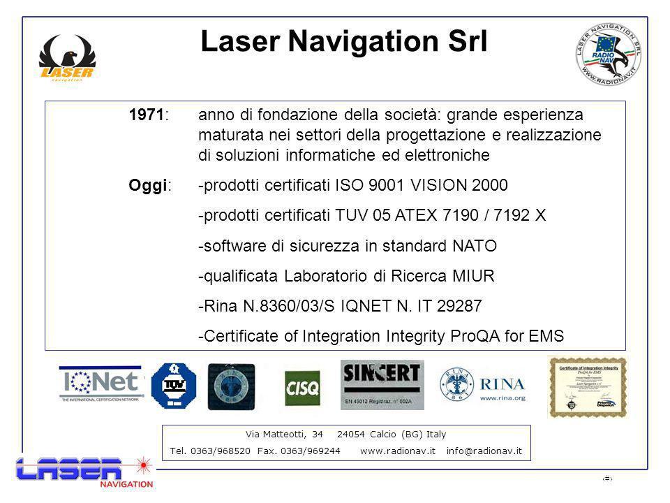 2 Laser Navigation Srl 1971: anno di fondazione della società: grande esperienza maturata nei settori della progettazione e realizzazione di soluzioni informatiche ed elettroniche Oggi:-prodotti certificati ISO 9001 VISION 2000 -prodotti certificati TUV 05 ATEX 7190 / 7192 X -software di sicurezza in standard NATO -qualificata Laboratorio di Ricerca MIUR -Rina N.8360/03/S IQNET N.