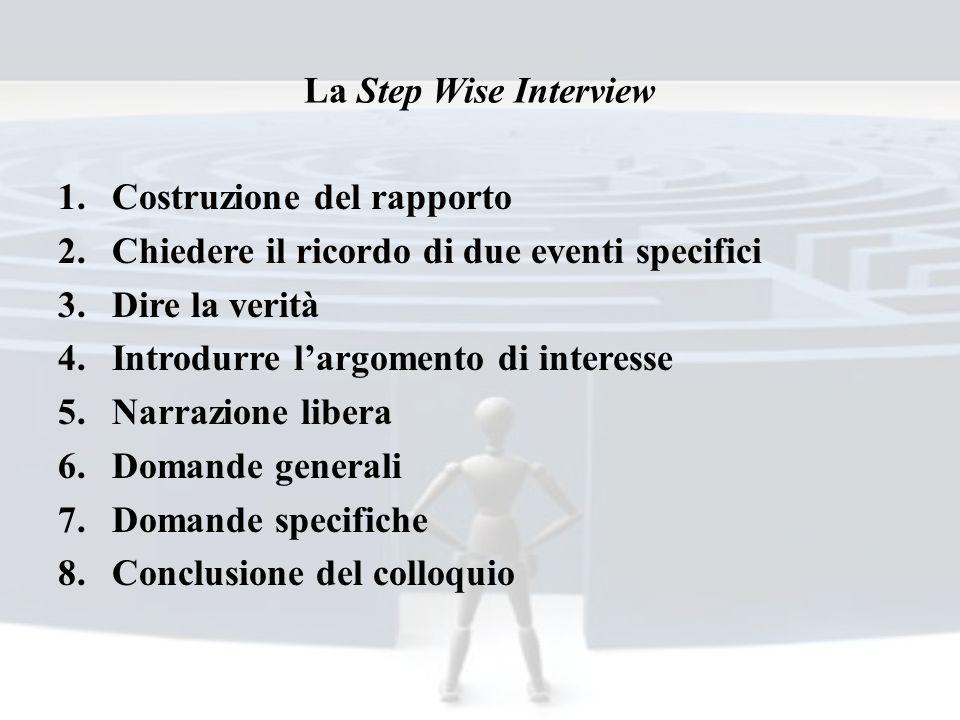 La Step Wise Interview 1.Costruzione del rapporto 2.Chiedere il ricordo di due eventi specifici 3.Dire la verità 4.Introdurre largomento di interesse