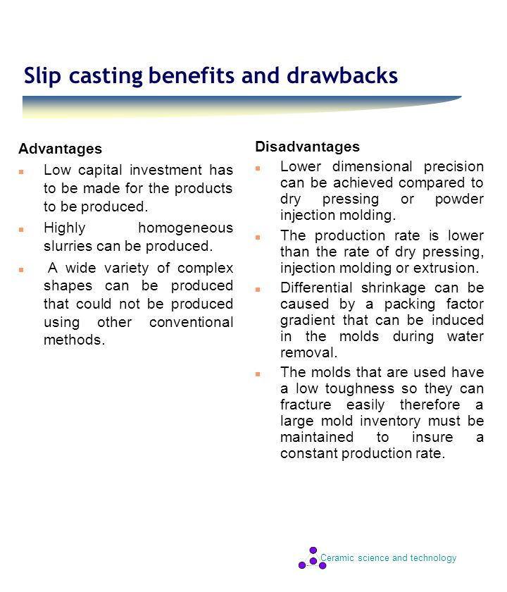 Ceramic science and technology Slip casting benefits and drawbacks Advantages n Low capital investment has to be made for the products to be produced.
