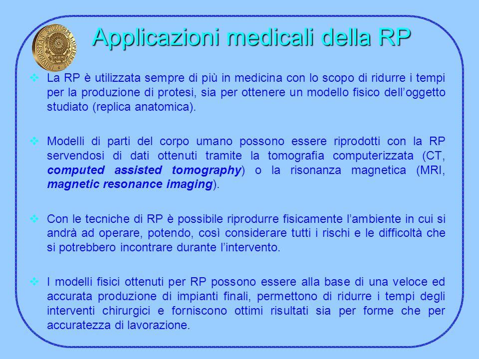 Applicazioni medicali della RP La RP è utilizzata sempre di più in medicina con lo scopo di ridurre i tempi per la produzione di protesi, sia per otte
