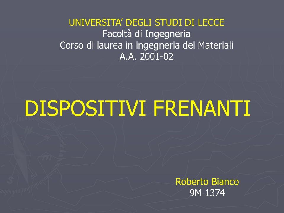 UNIVERSITA DEGLI STUDI DI LECCE Facoltà di Ingegneria Corso di laurea in ingegneria dei Materiali A.A. 2001-02 DISPOSITIVI FRENANTI Roberto Bianco 9M