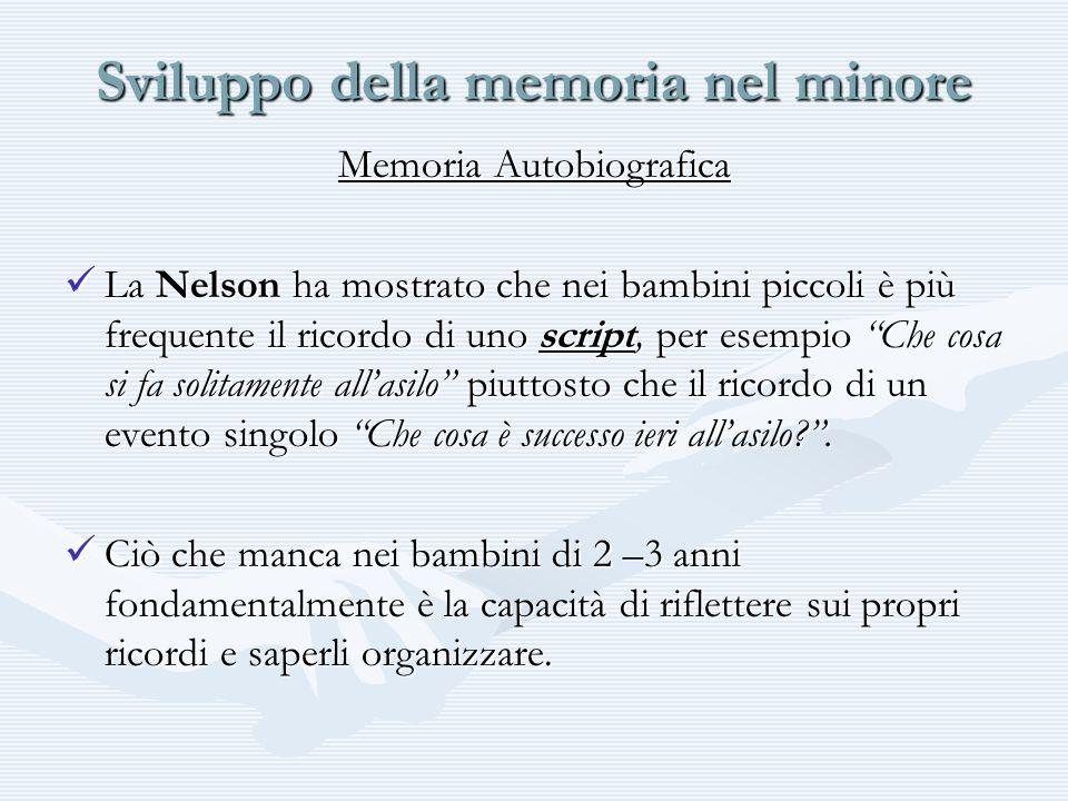 Sviluppo della memoria nel minore Memoria Autobiografica La Nelson ha mostrato che nei bambini piccoli è più frequente il ricordo di uno script, per e