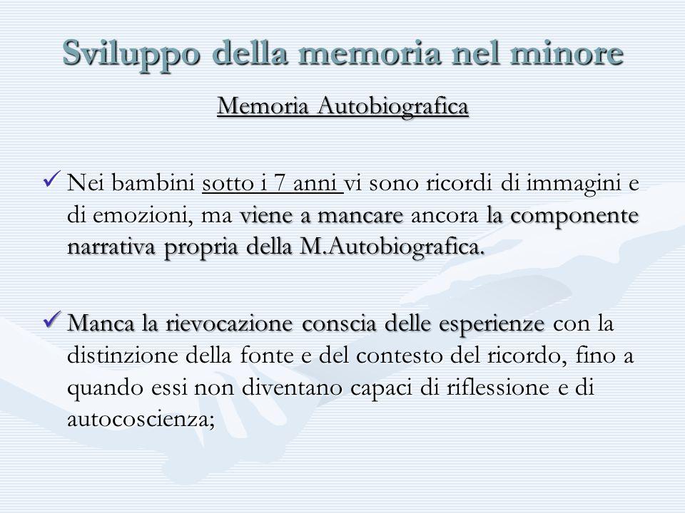 Sviluppo della memoria nel minore Memoria Autobiografica Nei bambini sotto i 7 anni vi sono ricordi di immagini e di emozioni, ma viene a mancare la c
