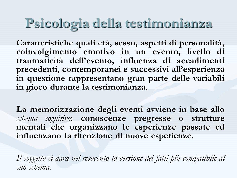 Psicologia della testimonianza Caratteristiche quali età, sesso, aspetti di personalità, coinvolgimento emotivo in un evento, livello di traumaticità