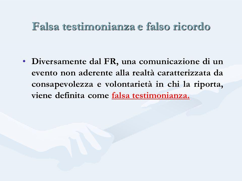 Falsa testimonianza e falso ricordo Diversamente dal FR, una comunicazione di un evento non aderente alla realtà caratterizzata da consapevolezza e vo
