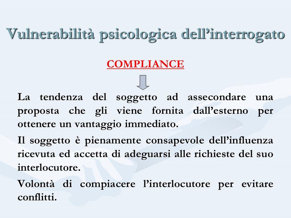 Vulnerabilità psicologica dellinterrogato COMPLIANCE La tendenza del soggetto ad assecondare una proposta che gli viene fornita dallesterno per ottene