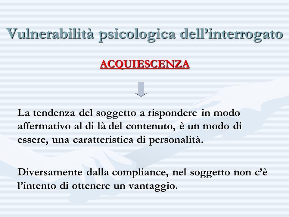 Vulnerabilità psicologica dellinterrogato ACQUIESCENZA La tendenza del soggetto a rispondere in modo affermativo al di là del contenuto, è un modo di