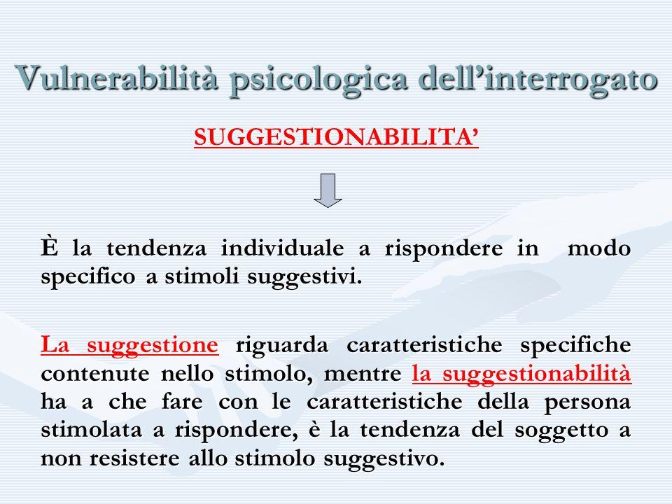 Vulnerabilità psicologica dellinterrogato SUGGESTIONABILITA È la tendenza individuale a rispondere in modo specifico a stimoli suggestivi. La suggesti