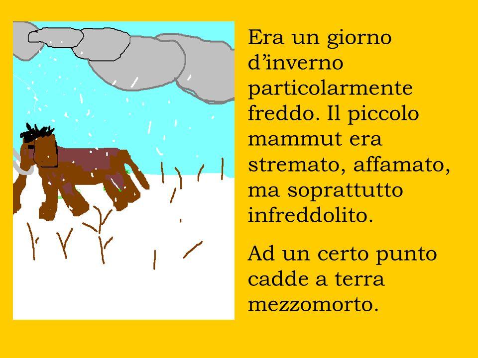 Era un giorno dinverno particolarmente freddo. Il piccolo mammut era stremato, affamato, ma soprattutto infreddolito. Ad un certo punto cadde a terra