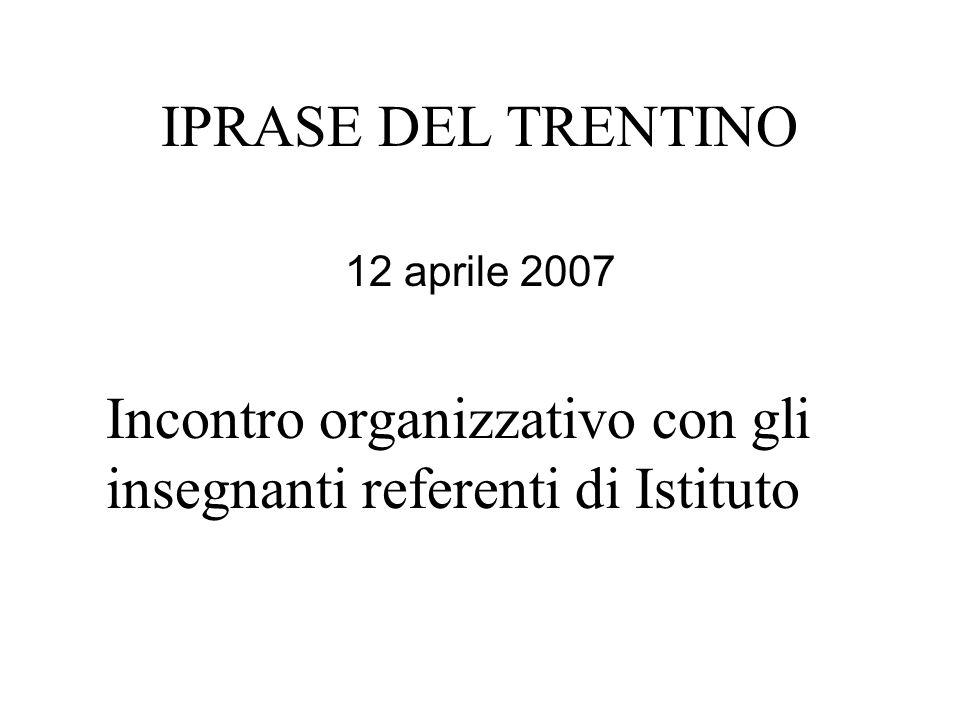 IPRASE DEL TRENTINO 12 aprile 2007 Incontro organizzativo con gli insegnanti referenti di Istituto