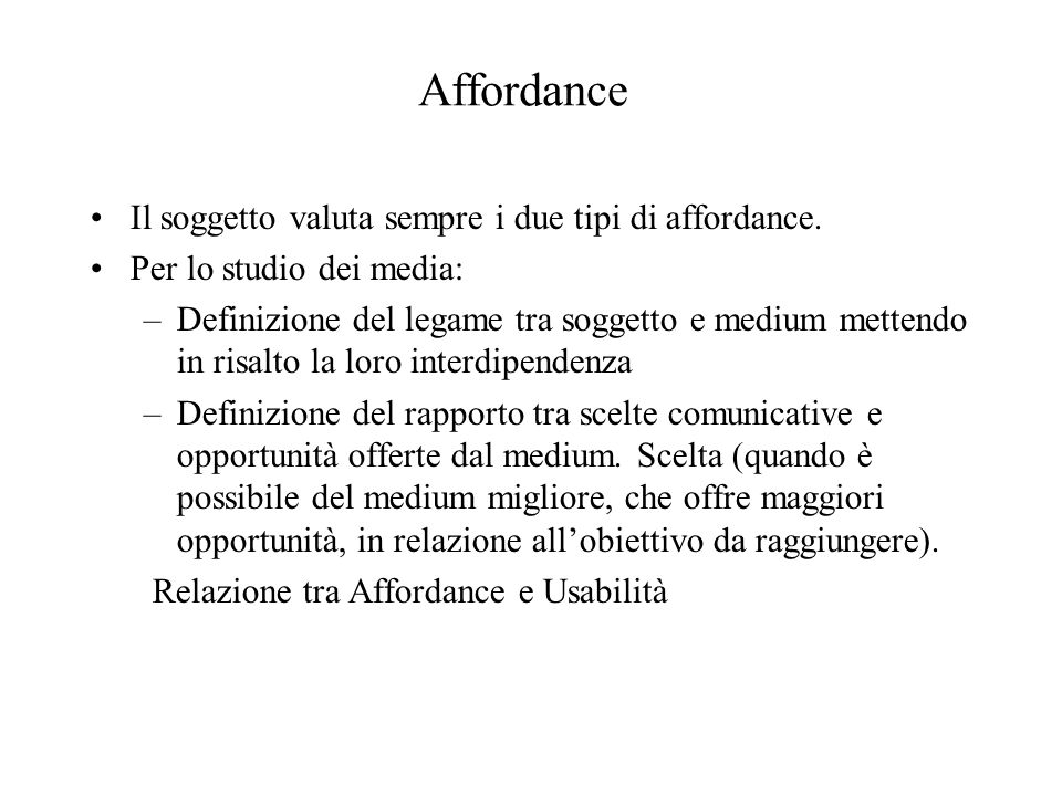 Affordance Il soggetto valuta sempre i due tipi di affordance. Per lo studio dei media: –Definizione del legame tra soggetto e medium mettendo in risa