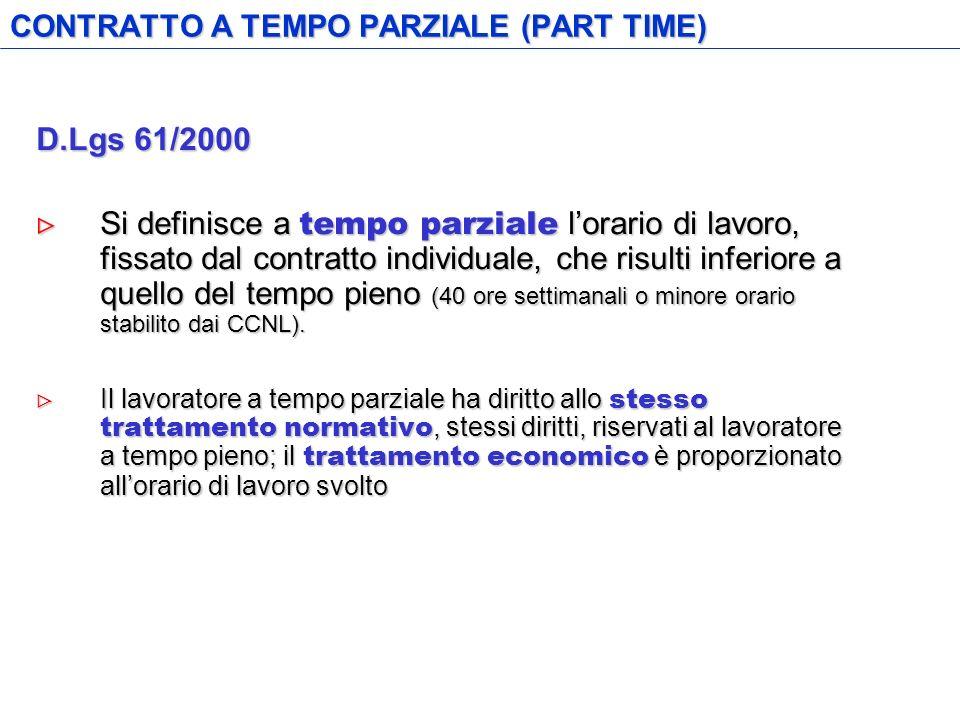 CONTRATTO A TEMPO PARZIALE (PART TIME) D.Lgs 61/2000 Si definisce a tempo parziale lorario di lavoro, fissato dal contratto individuale, che risulti inferiore a quello del tempo pieno (40 ore settimanali o minore orario stabilito dai CCNL).