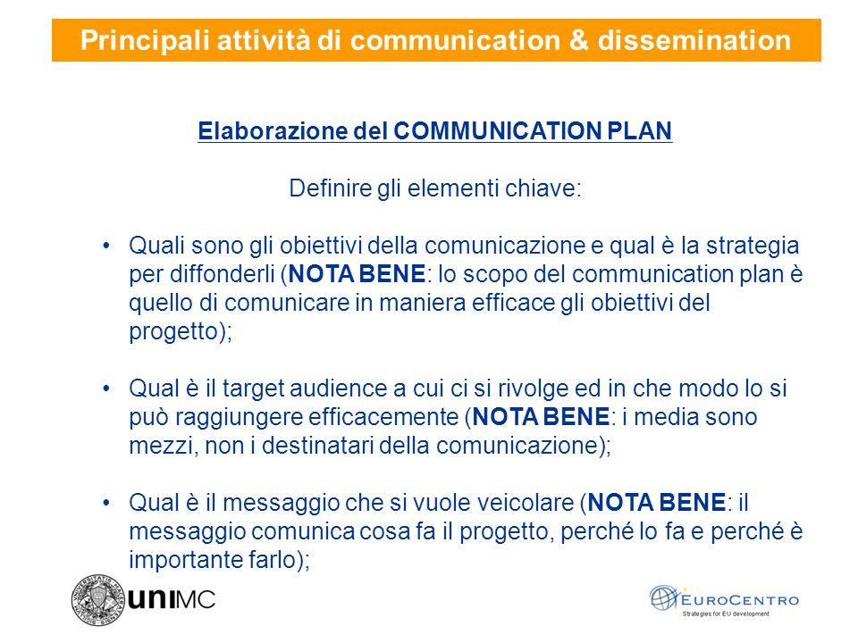 Principali attività di communication & dissemination Elaborazione del COMMUNICATION PLAN Definire gli elementi chiave: Quali sono gli obiettivi della comunicazione e qual è la strategia per diffonderli (NOTA BENE: lo scopo del communication plan è quello di comunicare in maniera efficace gli obiettivi del progetto); Qual è il target audience a cui ci si rivolge ed in che modo lo si può raggiungere efficacemente (NOTA BENE: i media sono mezzi, non i destinatari della comunicazione); Qual è il messaggio che si vuole veicolare (NOTA BENE: il messaggio comunica cosa fa il progetto, perché lo fa e perché è importante farlo);