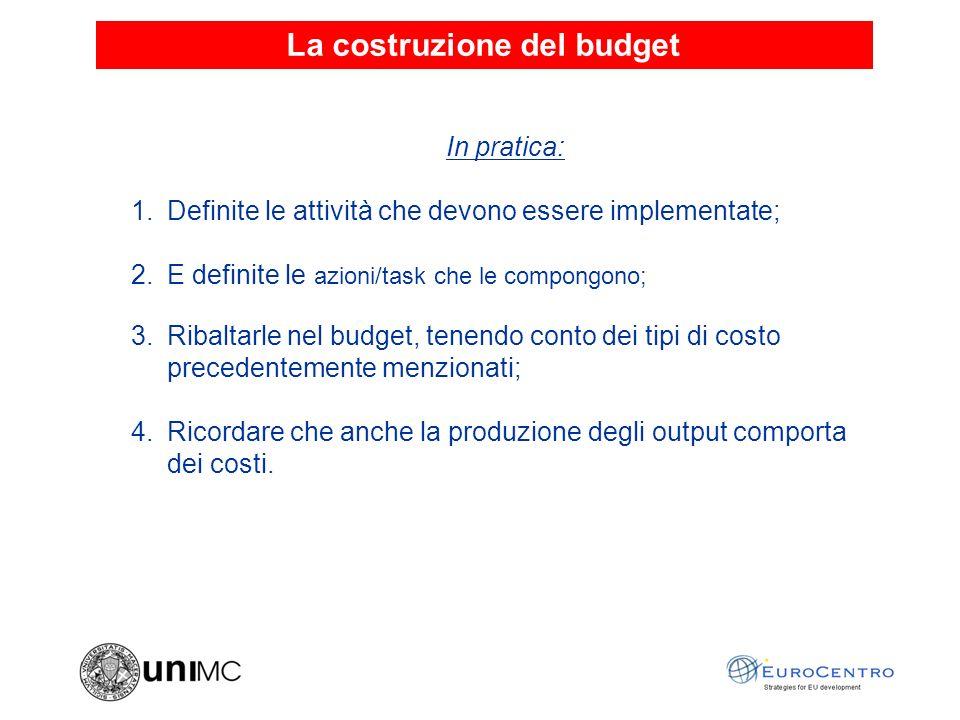 La costruzione del budget In pratica: 1.Definite le attività che devono essere implementate; 2.E definite le azioni/task che le compongono; 3.Ribaltarle nel budget, tenendo conto dei tipi di costo precedentemente menzionati; 4.Ricordare che anche la produzione degli output comporta dei costi.