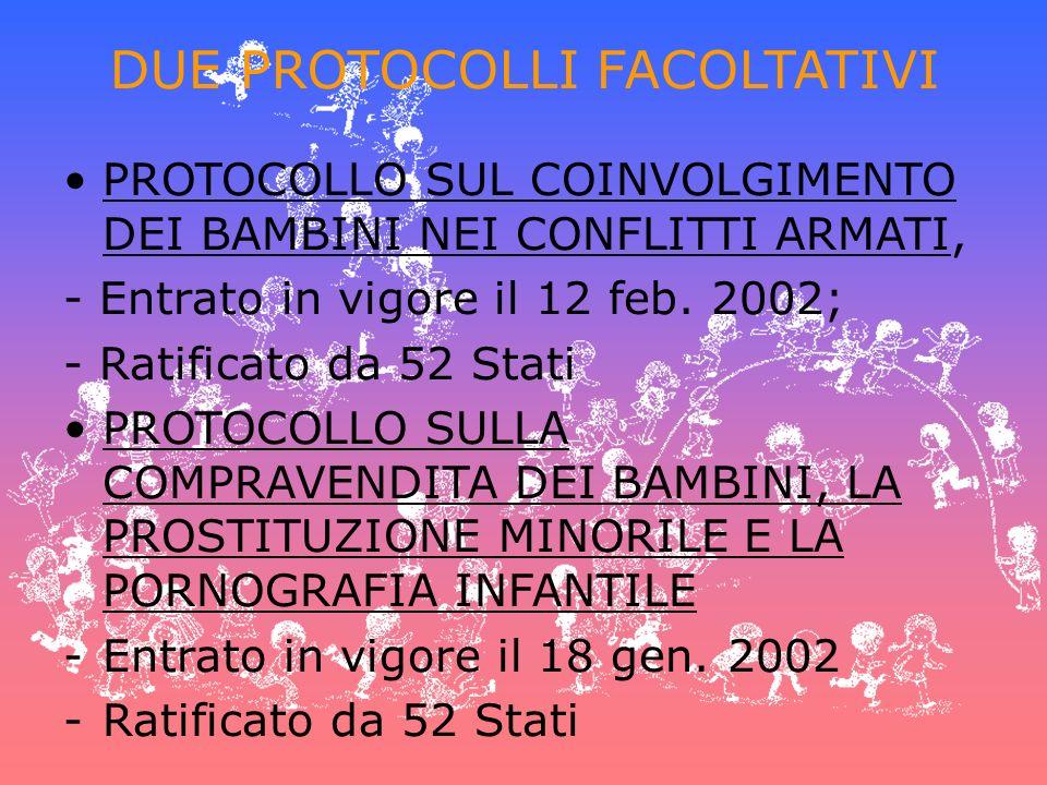 DUE PROTOCOLLI FACOLTATIVI PROTOCOLLO SUL COINVOLGIMENTO DEI BAMBINI NEI CONFLITTI ARMATI, - Entrato in vigore il 12 feb. 2002; - Ratificato da 52 Sta
